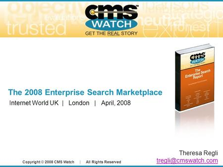 Copyright © 2008 CMS Watch | All Rights Reserved The 2008 Enterprise Search Marketplace Internet World UK | London | April, 2008 Theresa Regli