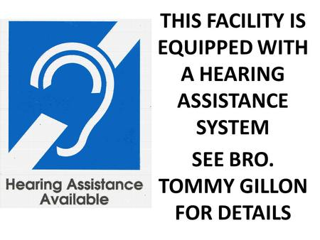 THIS FACILITY IS EQUIPPED WITH A HEARING ASSISTANCE SYSTEM SEE BRO. TOMMY GILLON FOR DETAILS.