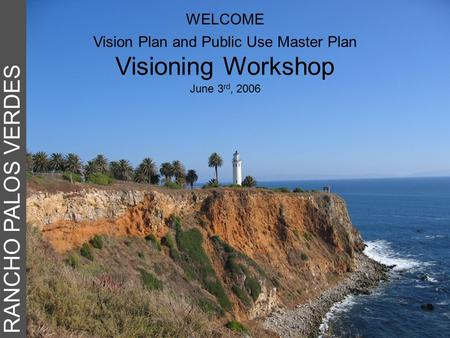 RANCHO PALOS VERDES WELCOME Vision Plan and Public Use Master Plan Visioning Workshop June 3 rd, 2006.