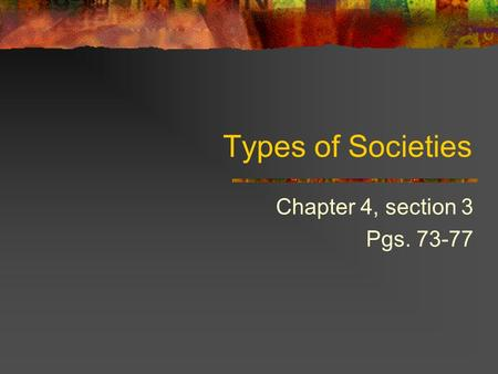 Types of Societies Chapter 4, section 3 Pgs. 73-77.