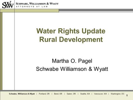 Schwabe, Williamson & Wyatt | Portland, OR | Bend, OR | Salem, OR | Seattle, WA | Vancouver, WA | Washington, DC 1 Water Rights Update Rural Development.