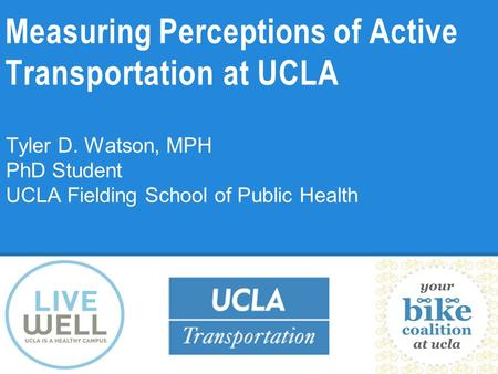 Measuring Perceptions of Active Transportation at UCLA Tyler D. Watson, MPH PhD Student UCLA Fielding School of Public Health.