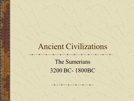 Ancient Civilizations The Sumerians 3200 BC- 1800BC.