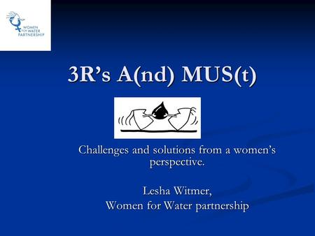 3R's A(nd) MUS(t) Challenges and solutions from a women's perspective. Lesha Witmer, Women for Water partnership.