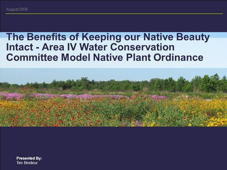 August 2009 Presented By: Tim Brodeur The Benefits of Keeping our Native Beauty Intact - Area IV Water Conservation Committee Model Native Plant Ordinance.