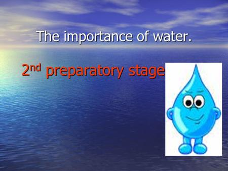 The importance of water. 2 nd preparatory stage By prep 22 THREE DIFFERENT STATES OF WATER 1. SOLID FORM OF WATER - ICE / SNOW 1. SOLID FORM OF WATER.