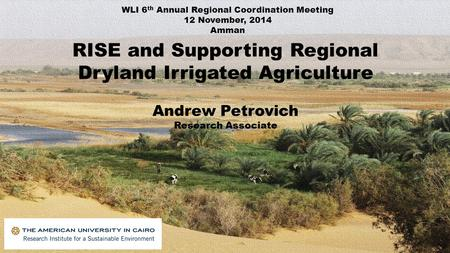 RISE and Supporting Regional Dryland Irrigated Agriculture Andrew Petrovich Research Associate WLI 6 th Annual Regional Coordination Meeting 12 November,