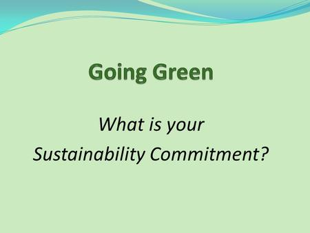 What is your Sustainability Commitment?. Why Bother? Think of it as Creation Care How do we care for God's creation…land, air, water? How do we act responsibly.