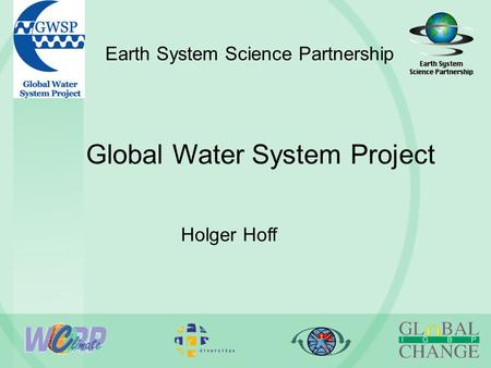 Earth System Science Partnership Global Water System Project Holger Hoff.