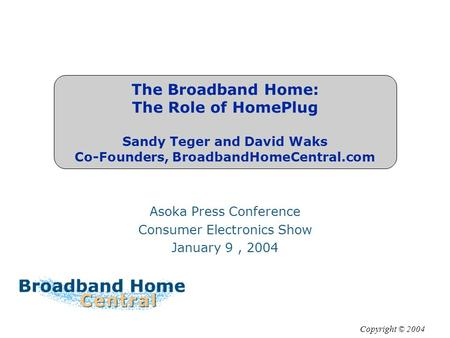 The Broadband Home: The Role of HomePlug Sandy Teger and David Waks Co-Founders, BroadbandHomeCentral.com Asoka Press Conference Consumer Electronics Show.