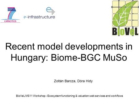 BioVeL MS11 Workshop - Ecosystem functioning & valuation web services and workflows Recent model developments in Hungary: Biome-BGC MuSo Zoltán Barcza,