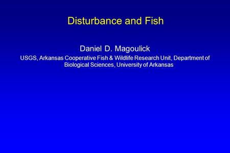 Disturbance and Fish Daniel D. Magoulick USGS, Arkansas Cooperative Fish & Wildlife Research Unit, Department of Biological Sciences, University of Arkansas.