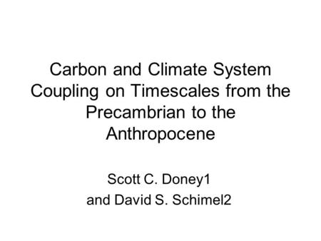 Carbon and Climate System Coupling on Timescales from the Precambrian to the Anthropocene Scott C. Doney1 and David S. Schimel2.