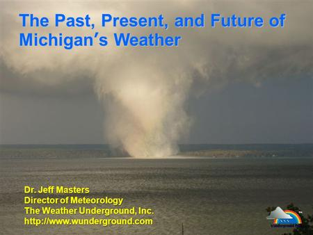The Past, Present, and Future of Michigan's Weather Dr. Jeff Masters Director of Meteorology The Weather Underground, Inc.
