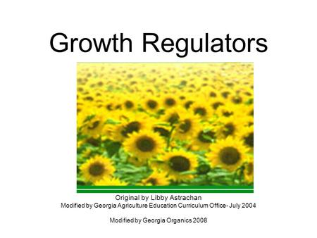 Growth Regulators Original by Libby Astrachan Modified by Georgia Agriculture Education Curriculum Office- July 2004 Modified by Georgia Organics 2008.