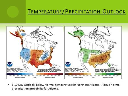 T EMPERATURE /P RECIPITATION O UTLOOK 6-10 Day Outlook: Below Normal temperature for Northern Arizona. Above Normal precipitation probability for Arizona.