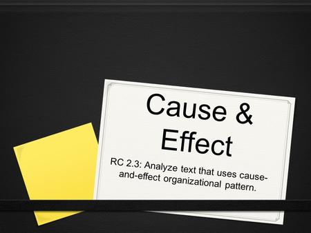 Cause & Effect RC 2.3: Analyze text that uses cause- and-effect organizational pattern.