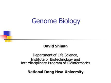 Genome Biology David Shiuan Department of Life Science, Institute of Biotechnology and Interdisciplinary Program of Bioinformatics National Dong Hwa University.
