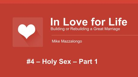 #4 – Holy Sex – Part 1 In Love for Life Building or Rebuilding a Great Marriage Mike Mazzalongo.