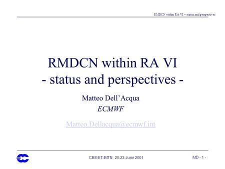 MD - 1 - RMDCN within RA VI – status and perspectives CBS/ET-IMTN, 20-23 June 2001 RMDCN within RA VI - status and perspectives - Matteo Dell'Acqua ECMWF.
