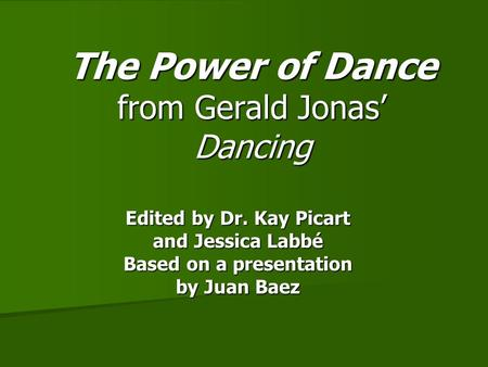 The Power of Dance from Gerald Jonas' Dancing Edited by Dr. Kay Picart and Jessica Labbé Based on a presentation by Juan Baez.
