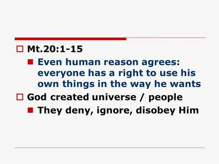  Mt.20:1-15 Even human reason agrees: everyone has a right to use his own things in the way he wants  God created universe / people They deny, ignore,