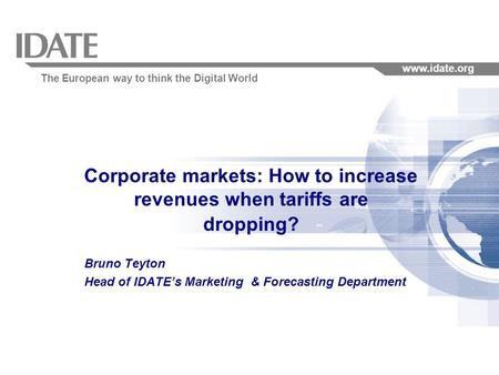 The European way to think the Digital World www.idate.org 1 Corporate markets: How to increase revenues when tariffs are dropping? Bruno Teyton Head of.