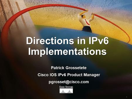 1 Directions in IPv6 Implementations Patrick Grossetete Cisco IOS IPv6 Product Manager Patrick Grossetete Cisco IOS IPv6 Product Manager.