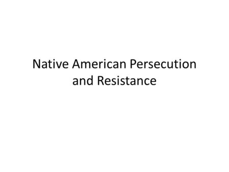 Native American Persecution and Resistance. Indian Removal Act (1830s) - Forced tribes in the Southeast to move west of the Mississippi River to Indian.