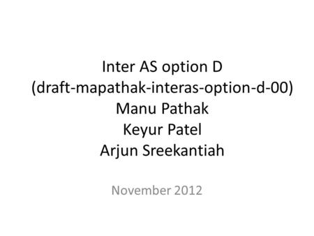 Inter AS option D (draft-mapathak-interas-option-d-00) Manu Pathak Keyur Patel Arjun Sreekantiah November 2012.