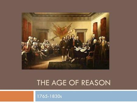 THE AGE OF REASON 1765-1830s. Essential Questions  Why do we study historical documents?  What is self-evaluation and when is it helpful?  What constitutes.
