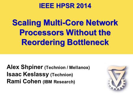 IEEE HPSR 2014 Scaling Multi-Core Network Processors Without the Reordering Bottleneck Alex Shpiner (Technion / Mellanox) Isaac Keslassy (Technion) Rami.
