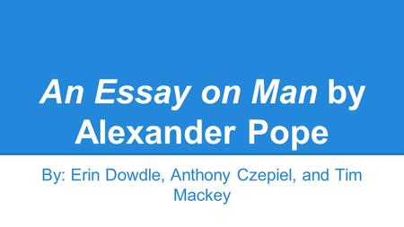 An Essay on Man by Alexander Pope By: Erin Dowdle, Anthony Czepiel, and Tim Mackey.