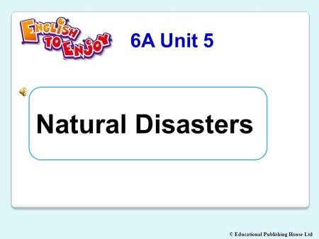 © Educational Publishing House Ltd 6A Unit 5 Natural Disasters.