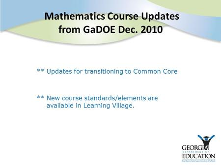 Mathematics Course Updates from GaDOE Dec. 2010 ** Updates for transitioning to Common Core ** New course standards/elements are available in Learning.
