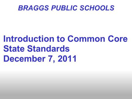 BRAGGS PUBLIC SCHOOLS Introduction to Common Core State Standards December 7, 2011.