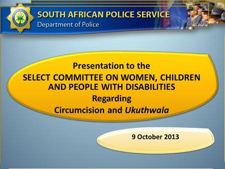 Presentation to the SELECT COMMITTEE ON WOMEN, CHILDREN AND PEOPLE WITH DISABILITIES Regarding Circumcision and Ukuthwala 9 October 2013.