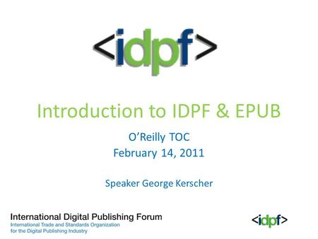 Introduction to IDPF & EPUB O'Reilly TOC February 14, 2011 Speaker George Kerscher.