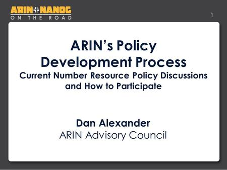 1 ARIN's Policy Development Process Current Number Resource Policy Discussions and How to Participate Dan Alexander ARIN Advisory Council.