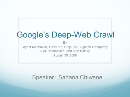 Google's Deep-Web Crawl By Jayant Madhavan, David Ko, Lucja Kot, Vignesh Ganapathy, Alex Rasmussen, and Alon Halevy August 30, 2008 Speaker : Sahana Chiwane.