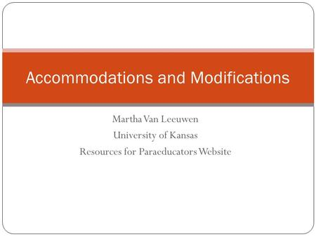 Martha Van Leeuwen University of Kansas Resources for Paraeducators Website Accommodations and Modifications.