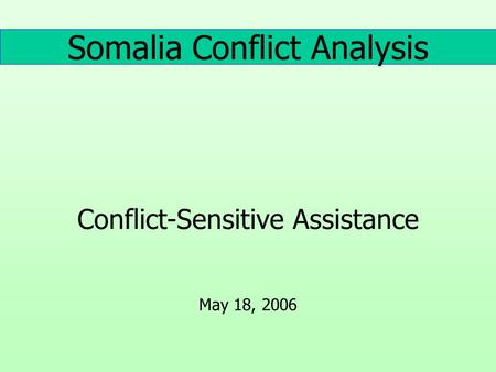 Somalia Conflict Analysis Conflict-Sensitive Assistance May 18, 2006.