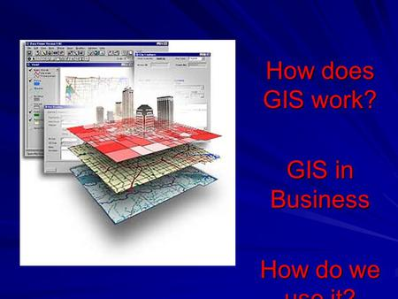 How does GIS work? GIS in Business How do we use it?