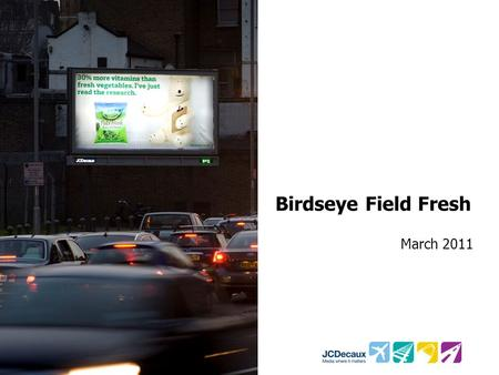Birdseye Field Fresh March 2011. Key Campaign information Environment/Panels Key Campaign Objectives 485 48 sheets 328 6 sheets Drive perceptions that.