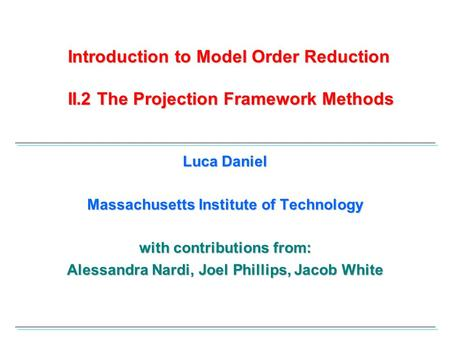 Introduction to Model Order Reduction II.2 The Projection Framework Methods Luca Daniel Massachusetts Institute of Technology with contributions from: