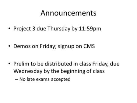 Announcements Project 3 due Thursday by 11:59pm Demos on Friday; signup on CMS Prelim to be distributed in class Friday, due Wednesday by the beginning.