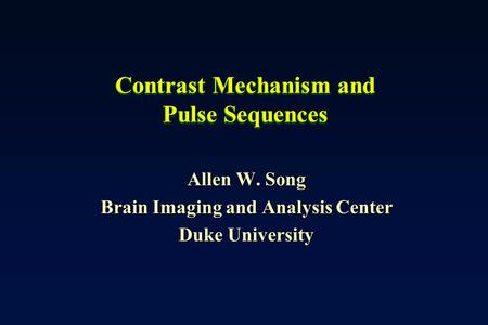 Contrast Mechanism and Pulse Sequences Allen W. Song Brain Imaging and Analysis Center Duke University.