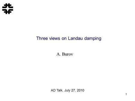 1 Three views on Landau damping A. Burov AD Talk, July 27, 2010.
