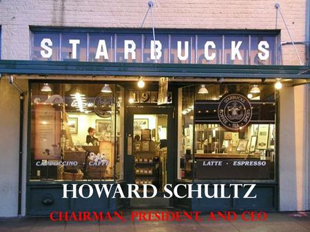HOWARD SCHULTZ Chairman, PRESIDENT, and CEO. Before this assignment, I did not know about the CEO of Starbucks and had actually never heard his name.