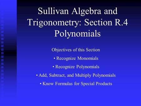 Sullivan Algebra and Trigonometry: Section R.4 Polynomials Objectives of this Section Recognize Monomials Recognize Polynomials Add, Subtract, and Multiply.